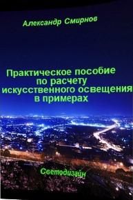 Автор: Смирнов Александр Владимирович Идея написания этого пособия пришла к автору в процессе практической работы по реализации проектов освещения объектов различного назначения.